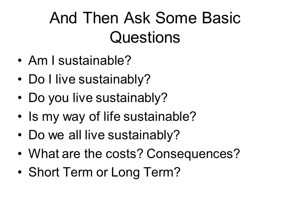 And Then Ask Some Basic Questions Am I sustainable.