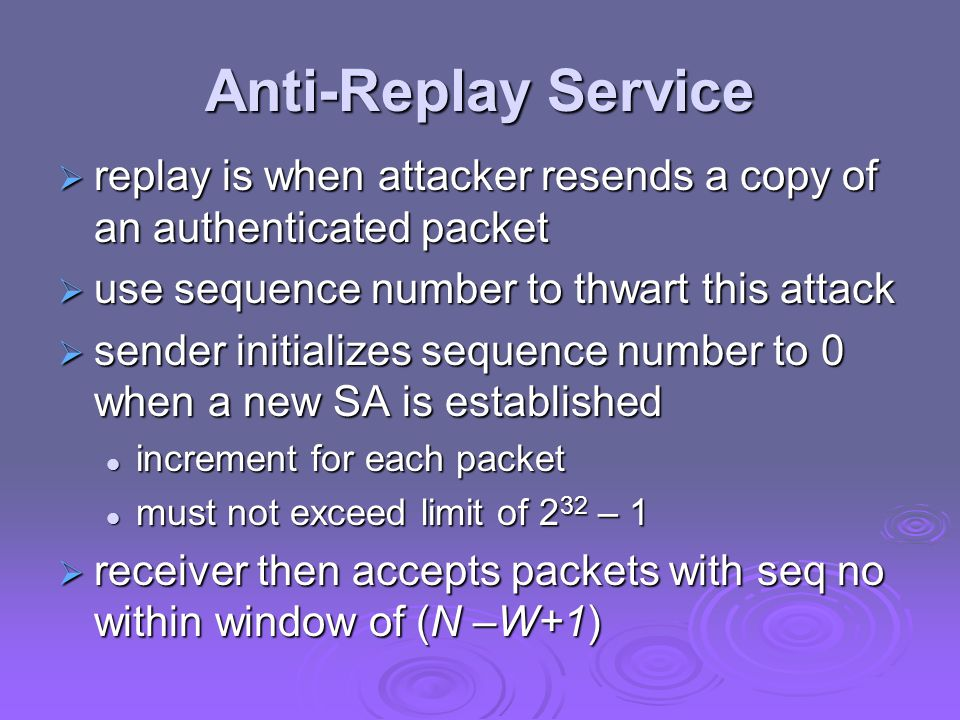 Anti-Replay Service  replay is when attacker resends a copy of an authenticated packet  use sequence number to thwart this attack  sender initializes sequence number to 0 when a new SA is established increment for each packet increment for each packet must not exceed limit of 2 32 – 1 must not exceed limit of 2 32 – 1  receiver then accepts packets with seq no within window of (N –W+1)