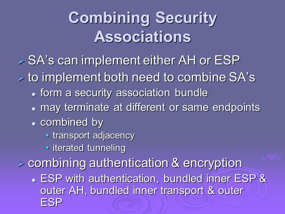 Combining Security Associations  SA's can implement either AH or ESP  to implement both need to combine SA's form a security association bundle form a security association bundle may terminate at different or same endpoints may terminate at different or same endpoints combined by combined by transport adjacencytransport adjacency iterated tunnelingiterated tunneling  combining authentication & encryption ESP with authentication, bundled inner ESP & outer AH, bundled inner transport & outer ESP ESP with authentication, bundled inner ESP & outer AH, bundled inner transport & outer ESP