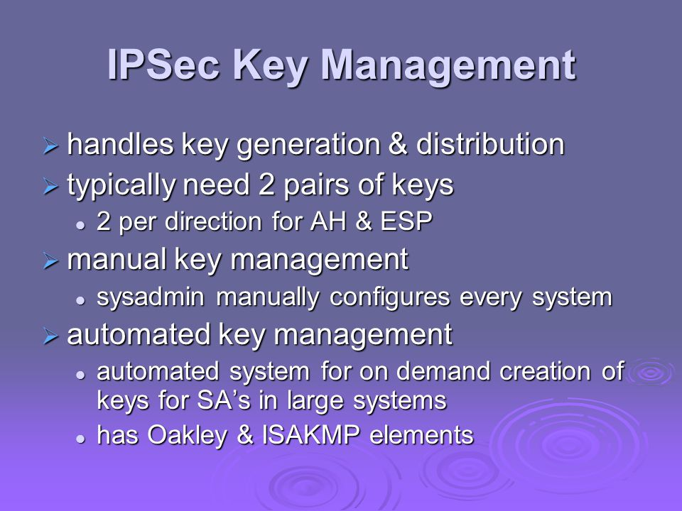 IPSec Key Management  handles key generation & distribution  typically need 2 pairs of keys 2 per direction for AH & ESP 2 per direction for AH & ESP  manual key management sysadmin manually configures every system sysadmin manually configures every system  automated key management automated system for on demand creation of keys for SA's in large systems automated system for on demand creation of keys for SA's in large systems has Oakley & ISAKMP elements has Oakley & ISAKMP elements