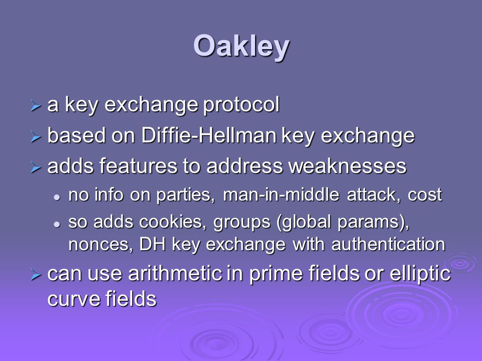 Oakley  a key exchange protocol  based on Diffie-Hellman key exchange  adds features to address weaknesses no info on parties, man-in-middle attack, cost no info on parties, man-in-middle attack, cost so adds cookies, groups (global params), nonces, DH key exchange with authentication so adds cookies, groups (global params), nonces, DH key exchange with authentication  can use arithmetic in prime fields or elliptic curve fields