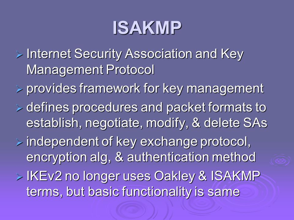 ISAKMP  Internet Security Association and Key Management Protocol  provides framework for key management  defines procedures and packet formats to establish, negotiate, modify, & delete SAs  independent of key exchange protocol, encryption alg, & authentication method  IKEv2 no longer uses Oakley & ISAKMP terms, but basic functionality is same