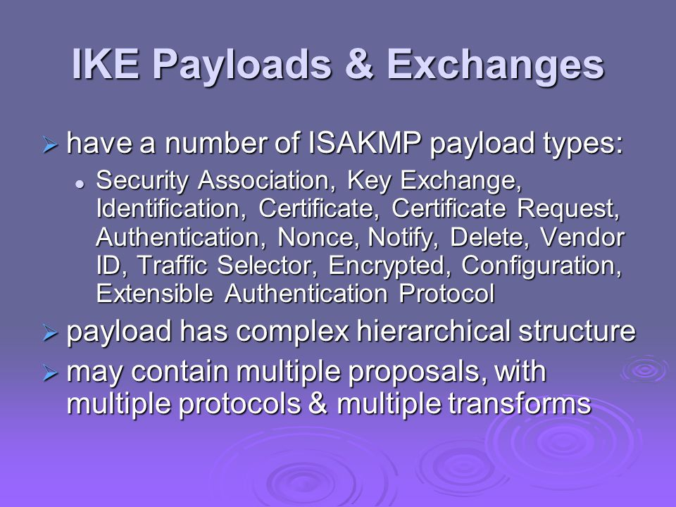 IKE Payloads & Exchanges  have a number of ISAKMP payload types: Security Association, Key Exchange, Identification, Certificate, Certificate Request, Authentication, Nonce, Notify, Delete, Vendor ID, Traffic Selector, Encrypted, Configuration, Extensible Authentication Protocol Security Association, Key Exchange, Identification, Certificate, Certificate Request, Authentication, Nonce, Notify, Delete, Vendor ID, Traffic Selector, Encrypted, Configuration, Extensible Authentication Protocol  payload has complex hierarchical structure  may contain multiple proposals, with multiple protocols & multiple transforms