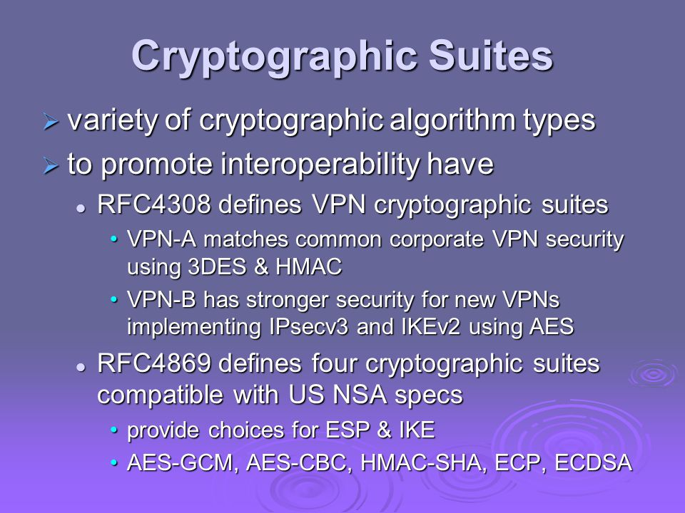 Cryptographic Suites  variety of cryptographic algorithm types  to promote interoperability have RFC4308 defines VPN cryptographic suites RFC4308 defines VPN cryptographic suites VPN-A matches common corporate VPN security using 3DES & HMACVPN-A matches common corporate VPN security using 3DES & HMAC VPN-B has stronger security for new VPNs implementing IPsecv3 and IKEv2 using AESVPN-B has stronger security for new VPNs implementing IPsecv3 and IKEv2 using AES RFC4869 defines four cryptographic suites compatible with US NSA specs RFC4869 defines four cryptographic suites compatible with US NSA specs provide choices for ESP & IKEprovide choices for ESP & IKE AES-GCM, AES-CBC, HMAC-SHA, ECP, ECDSAAES-GCM, AES-CBC, HMAC-SHA, ECP, ECDSA