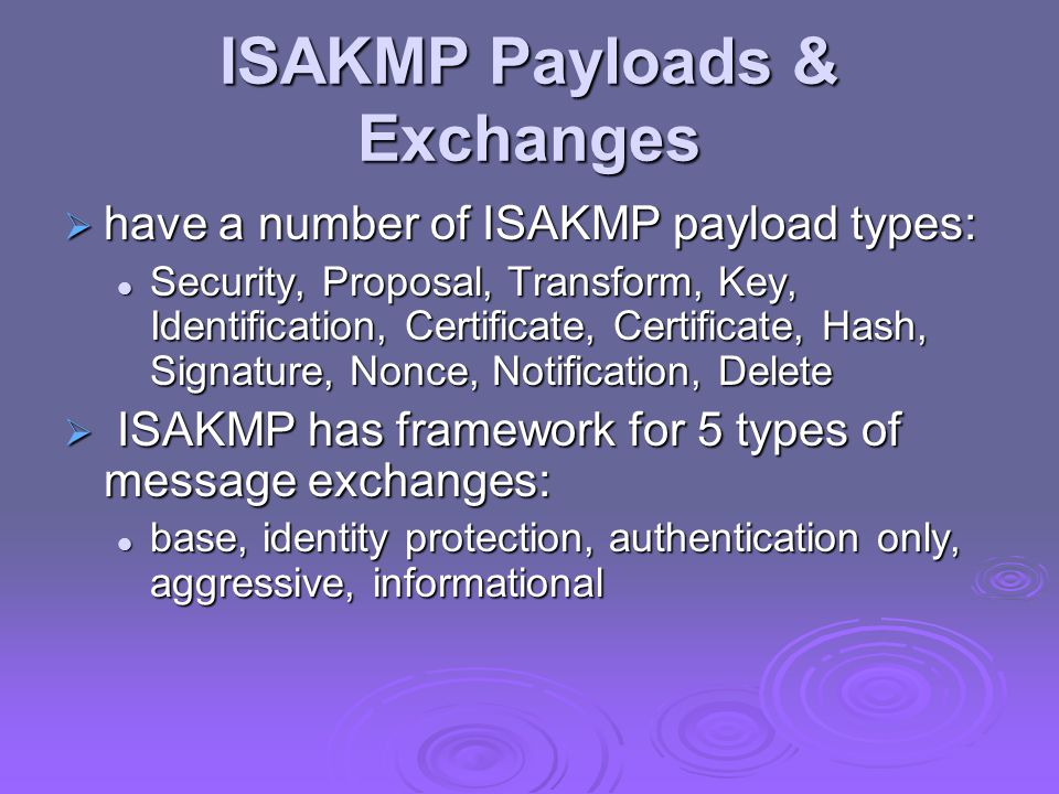 ISAKMP Payloads & Exchanges  have a number of ISAKMP payload types: Security, Proposal, Transform, Key, Identification, Certificate, Certificate, Hash, Signature, Nonce, Notification, Delete Security, Proposal, Transform, Key, Identification, Certificate, Certificate, Hash, Signature, Nonce, Notification, Delete  ISAKMP has framework for 5 types of message exchanges: base, identity protection, authentication only, aggressive, informational base, identity protection, authentication only, aggressive, informational