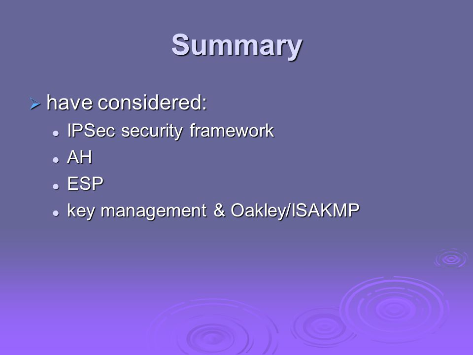 Summary  have considered: IPSec security framework IPSec security framework AH AH ESP ESP key management & Oakley/ISAKMP key management & Oakley/ISAKMP