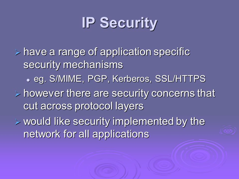 IP Security  have a range of application specific security mechanisms eg.