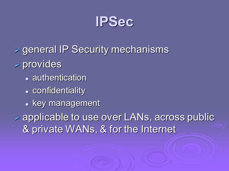 IPSec  general IP Security mechanisms  provides authentication authentication confidentiality confidentiality key management key management  applicable to use over LANs, across public & private WANs, & for the Internet
