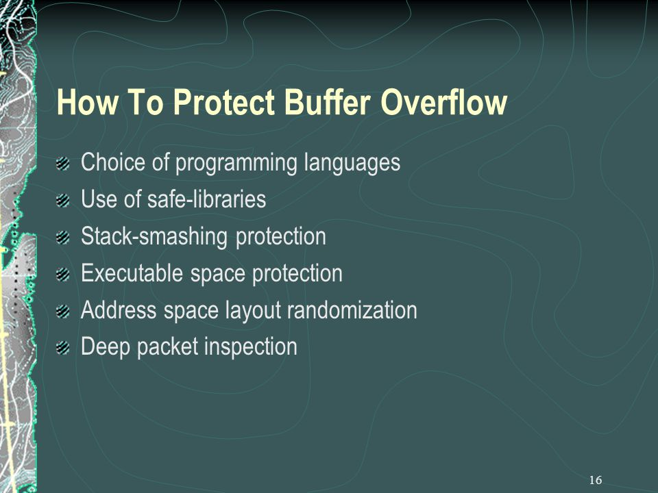 16 How To Protect Buffer Overflow Choice of programming languages Use of safe-libraries Stack-smashing protection Executable space protection Address space layout randomization Deep packet inspection