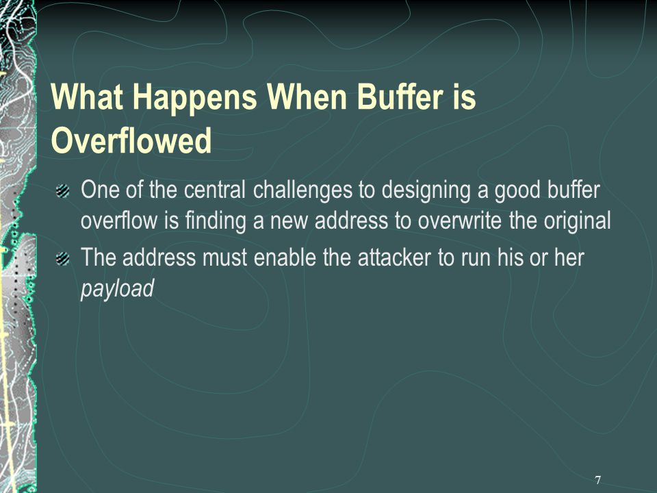 7 What Happens When Buffer is Overflowed One of the central challenges to designing a good buffer overflow is finding a new address to overwrite the original The address must enable the attacker to run his or her payload