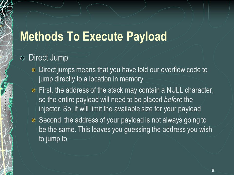8 Methods To Execute Payload Direct Jump Direct jumps means that you have told our overflow code to jump directly to a location in memory First, the address of the stack may contain a NULL character, so the entire payload will need to be placed before the injector.