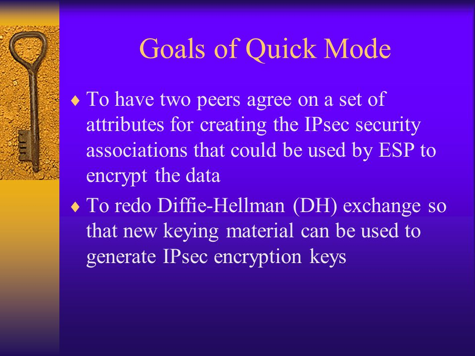 Goals of Quick Mode  To have two peers agree on a set of attributes for creating the IPsec security associations that could be used by ESP to encrypt the data  To redo Diffie-Hellman (DH) exchange so that new keying material can be used to generate IPsec encryption keys