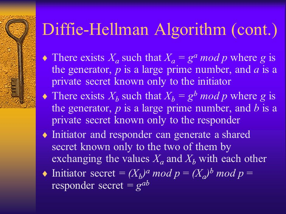 Diffie-Hellman Algorithm (cont.)  There exists X a such that X a = g a mod p where g is the generator, p is a large prime number, and a is a private secret known only to the initiator  There exists X b such that X b = g b mod p where g is the generator, p is a large prime number, and b is a private secret known only to the responder  Initiator and responder can generate a shared secret known only to the two of them by exchanging the values X a and X b with each other  Initiator secret = (X b ) a mod p = (X a ) b mod p = responder secret = g ab
