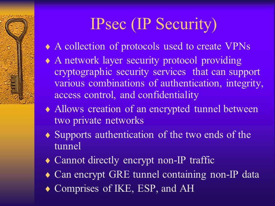IPsec (IP Security)  A collection of protocols used to create VPNs  A network layer security protocol providing cryptographic security services that can support various combinations of authentication, integrity, access control, and confidentiality  Allows creation of an encrypted tunnel between two private networks  Supports authentication of the two ends of the tunnel  Cannot directly encrypt non-IP traffic  Can encrypt GRE tunnel containing non-IP data  Comprises of IKE, ESP, and AH