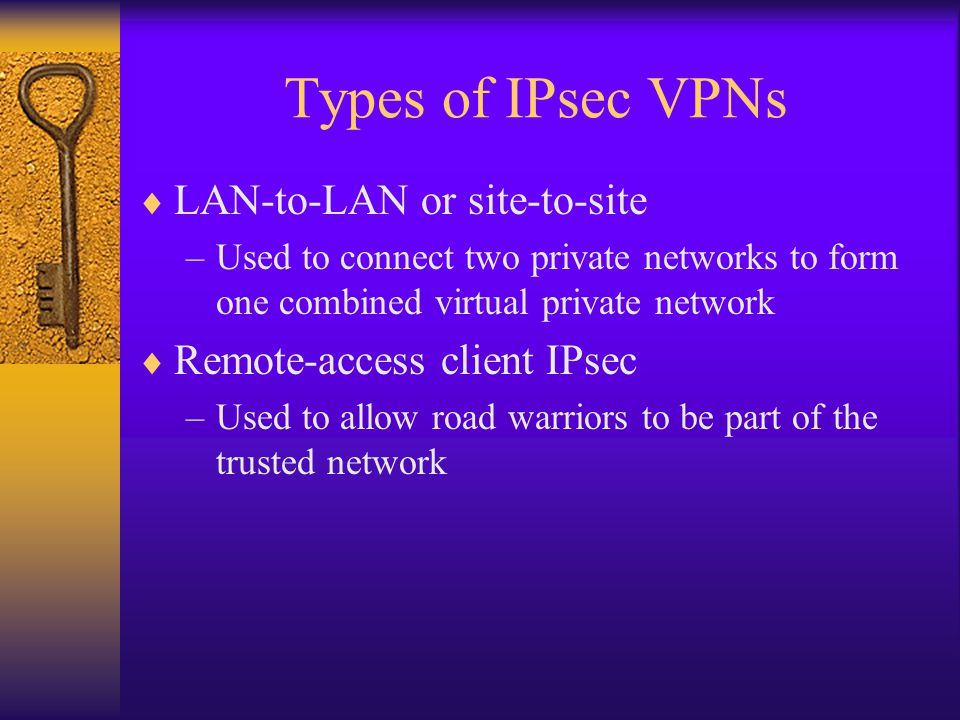 Types of IPsec VPNs  LAN-to-LAN or site-to-site –Used to connect two private networks to form one combined virtual private network  Remote-access client IPsec –Used to allow road warriors to be part of the trusted network