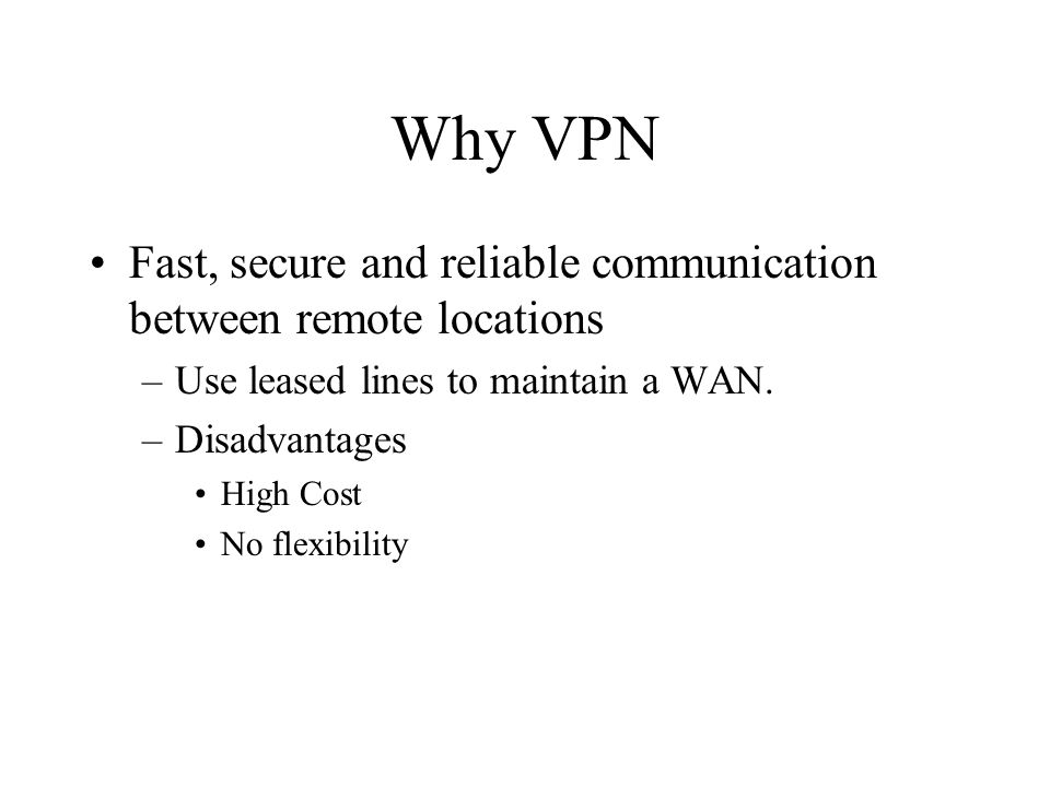 Why VPN Fast, secure and reliable communication between remote locations –Use leased lines to maintain a WAN.