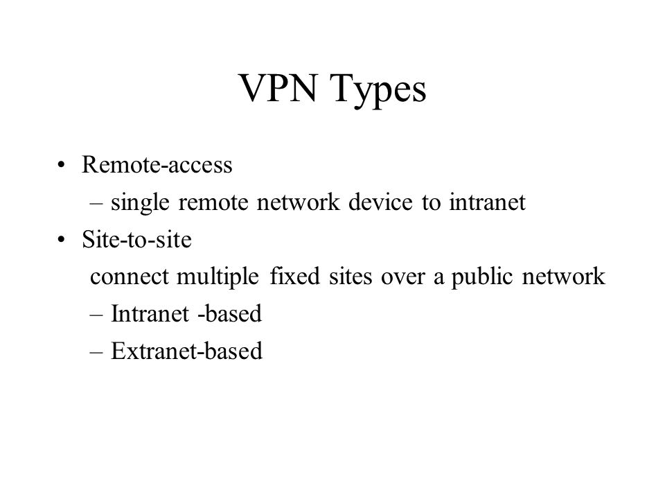 VPN Types Remote-access –single remote network device to intranet Site-to-site connect multiple fixed sites over a public network –Intranet -based –Extranet-based
