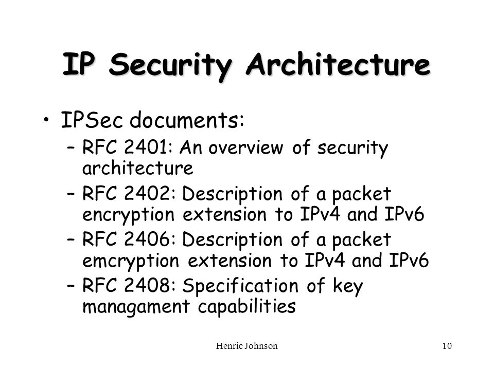 Henric Johnson10 IP Security Architecture IPSec documents: –RFC 2401: An overview of security architecture –RFC 2402: Description of a packet encryption extension to IPv4 and IPv6 –RFC 2406: Description of a packet emcryption extension to IPv4 and IPv6 –RFC 2408: Specification of key managament capabilities