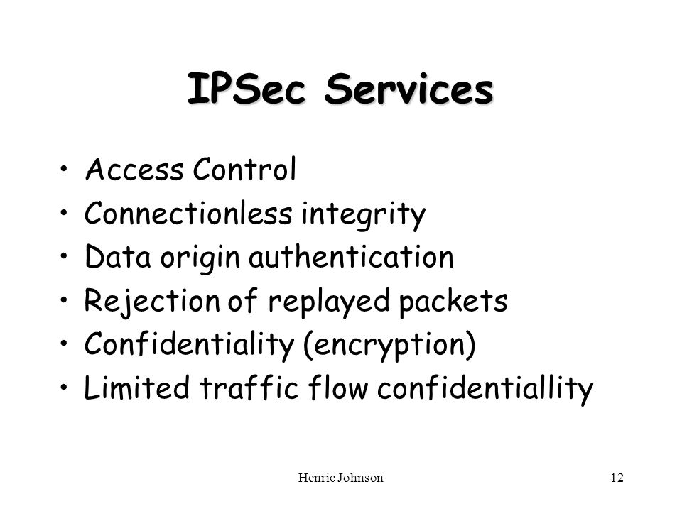 Henric Johnson12 IPSec Services Access Control Connectionless integrity Data origin authentication Rejection of replayed packets Confidentiality (encryption) Limited traffic flow confidentiallity