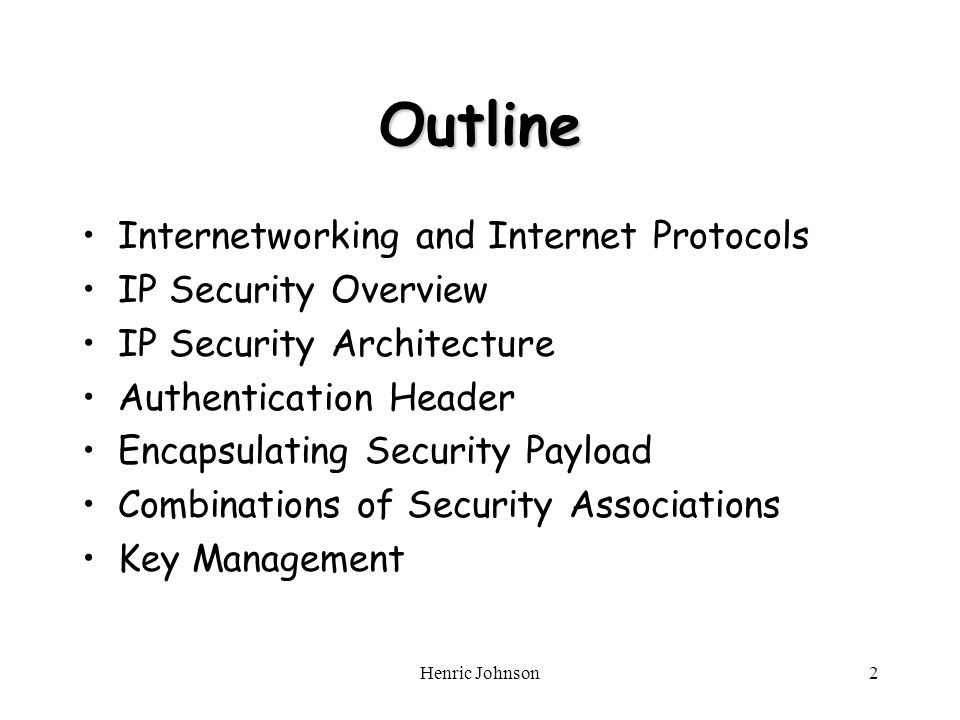 Henric Johnson2 Outline Internetworking and Internet Protocols IP Security Overview IP Security Architecture Authentication Header Encapsulating Security Payload Combinations of Security Associations Key Management