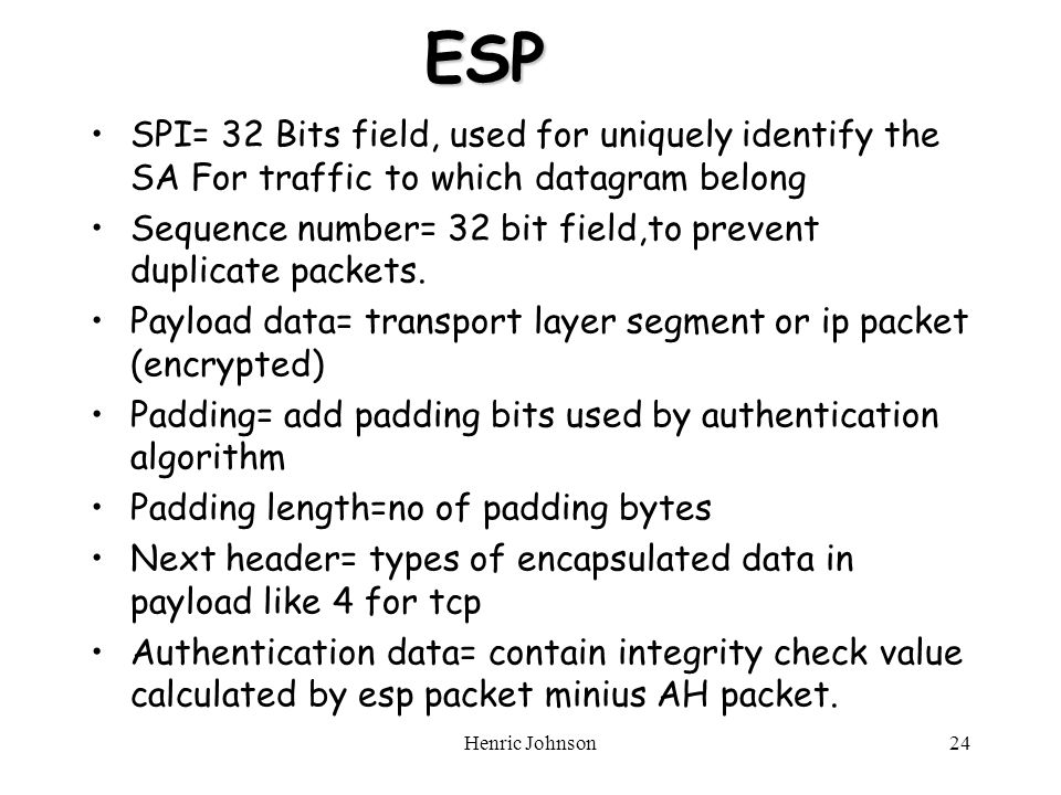 ESP SPI= 32 Bits field, used for uniquely identify the SA For traffic to which datagram belong Sequence number= 32 bit field,to prevent duplicate packets.