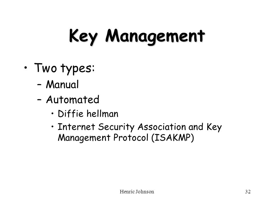 Henric Johnson32 Key Management Two types: –Manual –Automated Diffie hellman Internet Security Association and Key Management Protocol (ISAKMP)