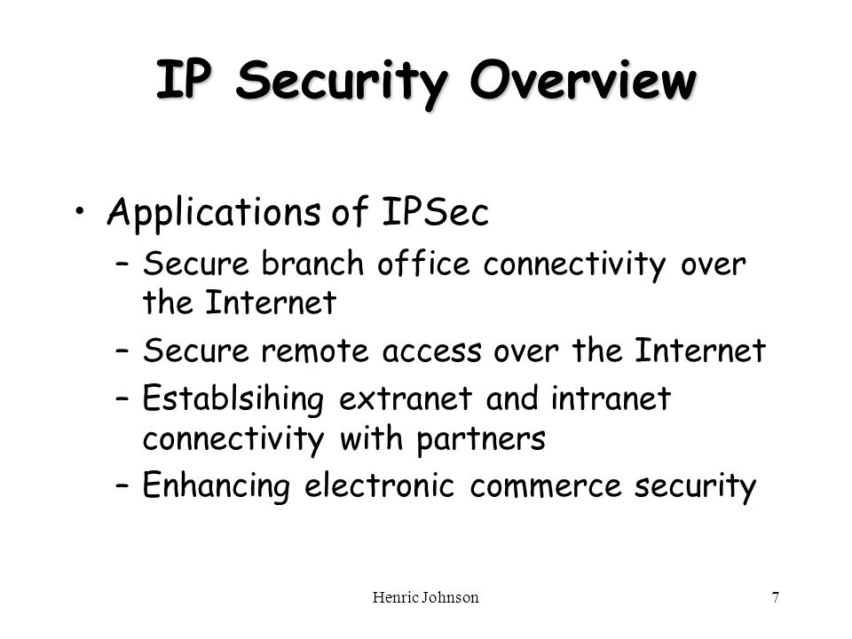 Henric Johnson7 IP Security Overview Applications of IPSec –Secure branch office connectivity over the Internet –Secure remote access over the Internet –Establsihing extranet and intranet connectivity with partners –Enhancing electronic commerce security
