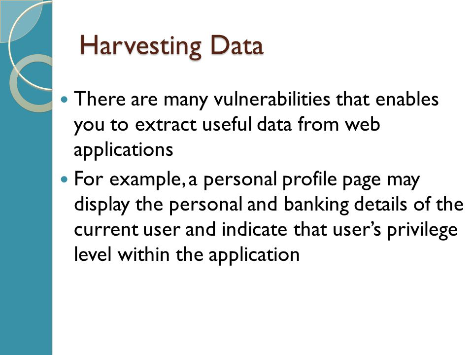 Harvesting Data There are many vulnerabilities that enables you to extract useful data from web applications For example, a personal profile page may display the personal and banking details of the current user and indicate that user's privilege level within the application