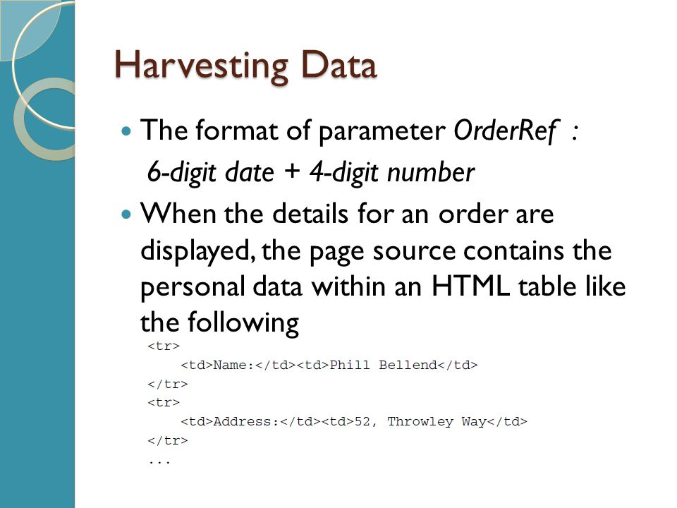 Harvesting Data The format of parameter OrderRef : 6-digit date + 4-digit number When the details for an order are displayed, the page source contains the personal data within an HTML table like the following