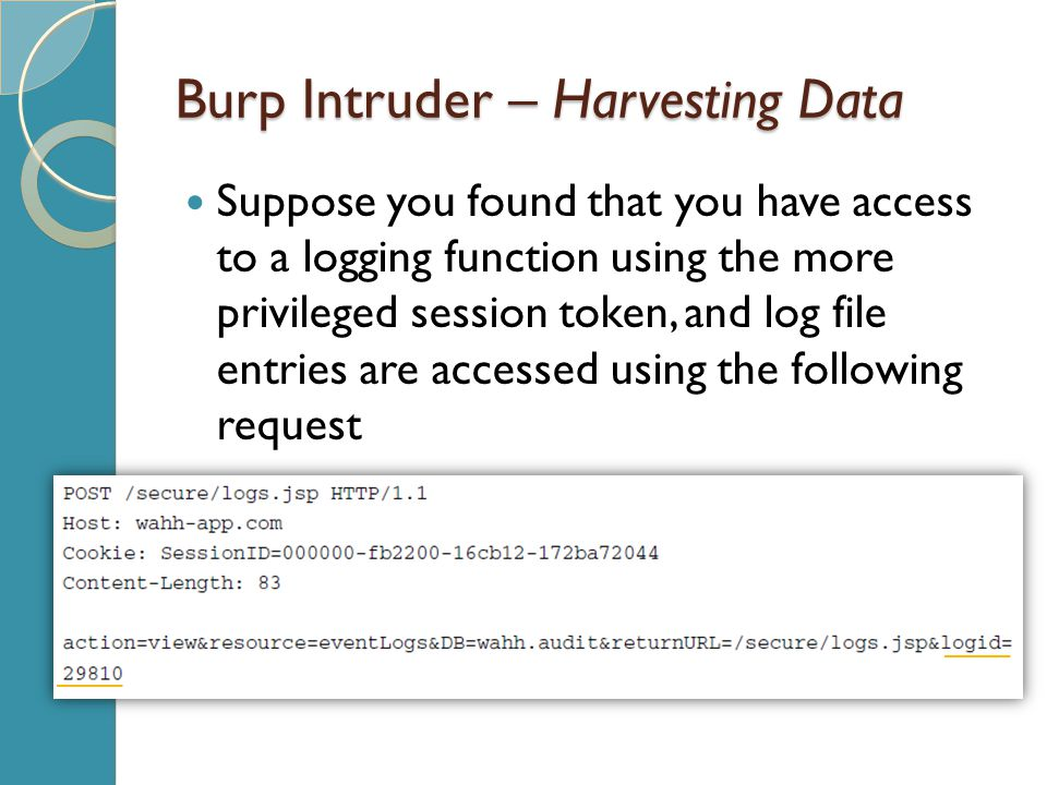Burp Intruder – Harvesting Data Suppose you found that you have access to a logging function using the more privileged session token, and log file entries are accessed using the following request