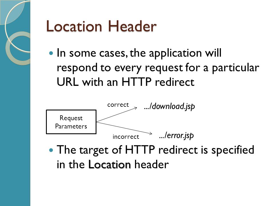 Location Header In some cases, the application will respond to every request for a particular URL with an HTTP redirect Location The target of HTTP redirect is specified in the Location header Request Parameters correct incorrect.../download.jsp.../error.jsp