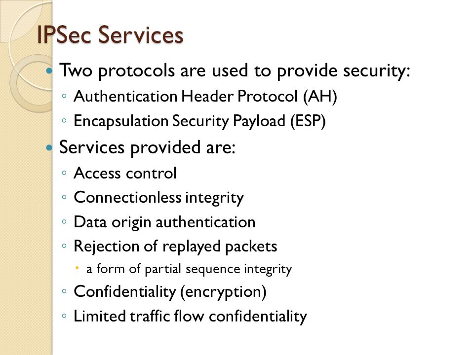IPSec Services Two protocols are used to provide security: ◦ Authentication Header Protocol (AH) ◦ Encapsulation Security Payload (ESP) Services provided are: ◦ Access control ◦ Connectionless integrity ◦ Data origin authentication ◦ Rejection of replayed packets  a form of partial sequence integrity ◦ Confidentiality (encryption) ◦ Limited traffic flow confidentiality