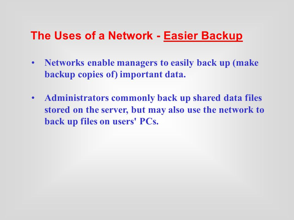 Networks enable managers to easily back up (make backup copies of) important data.