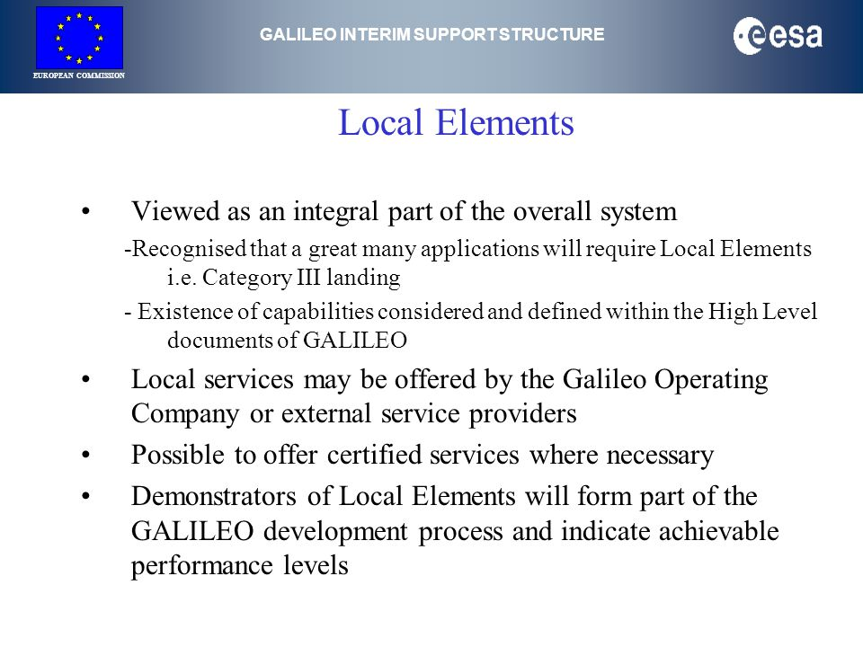 GALILEO INTERIM SUPPORT STRUCTURE EUROPEAN COMMISSION Local Elements Viewed as an integral part of the overall system -Recognised that a great many applications will require Local Elements i.e.