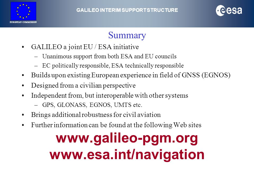 GALILEO INTERIM SUPPORT STRUCTURE EUROPEAN COMMISSION Summary GALILEO a joint EU / ESA initiative –Unanimous support from both ESA and EU councils –EC politically responsible, ESA technically responsible Builds upon existing European experience in field of GNSS (EGNOS) Designed from a civilian perspective Independent from, but interoperable with other systems –GPS, GLONASS, EGNOS, UMTS etc.