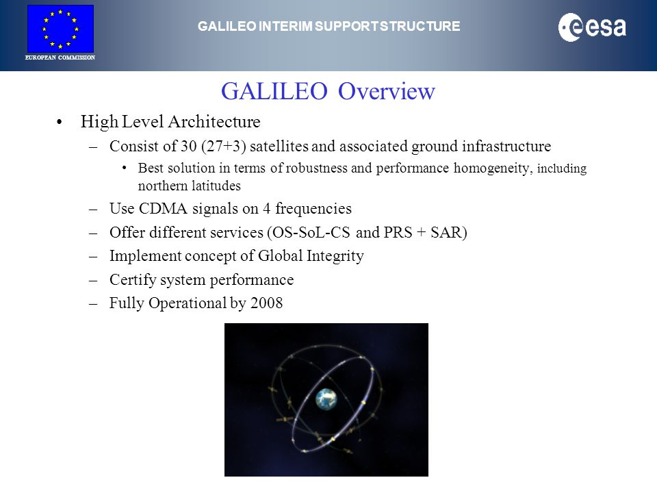 GALILEO INTERIM SUPPORT STRUCTURE EUROPEAN COMMISSION GALILEO Overview High Level Architecture –Consist of 30 (27+3) satellites and associated ground infrastructure Best solution in terms of robustness and performance homogeneity, including northern latitudes –Use CDMA signals on 4 frequencies –Offer different services (OS-SoL-CS and PRS + SAR) –Implement concept of Global Integrity –Certify system performance –Fully Operational by 2008