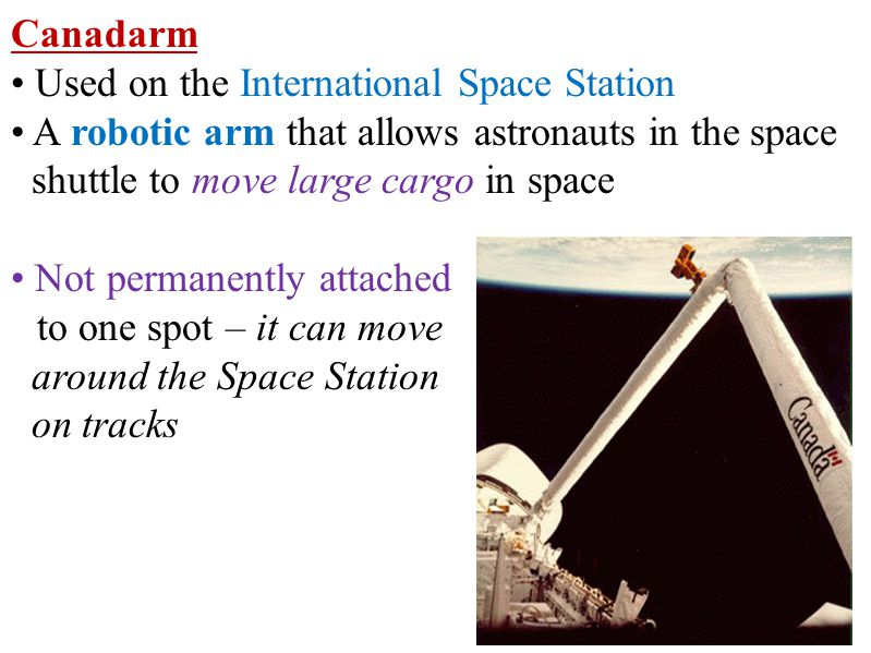 Canadarm Used on the International Space Station A robotic arm that allows astronauts in the space shuttle to move large cargo in space Not permanently attached to one spot – it can move around the Space Station on tracks