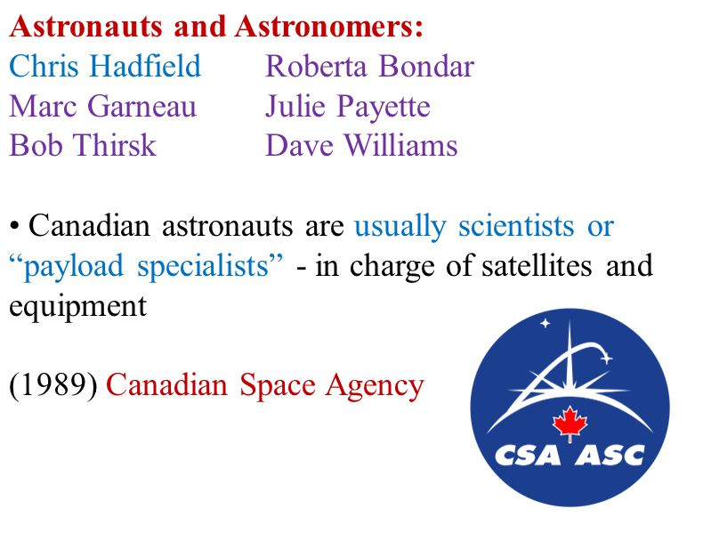 Astronauts and Astronomers: Chris HadfieldRoberta Bondar Marc Garneau Julie Payette Bob ThirskDave Williams Canadian astronauts are usually scientists or payload specialists - in charge of satellites and equipment (1989) Canadian Space Agency