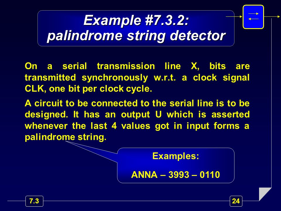 Example #7.3.2: palindrome string detector On a serial transmission line X, bits are transmitted synchronously w.r.t.
