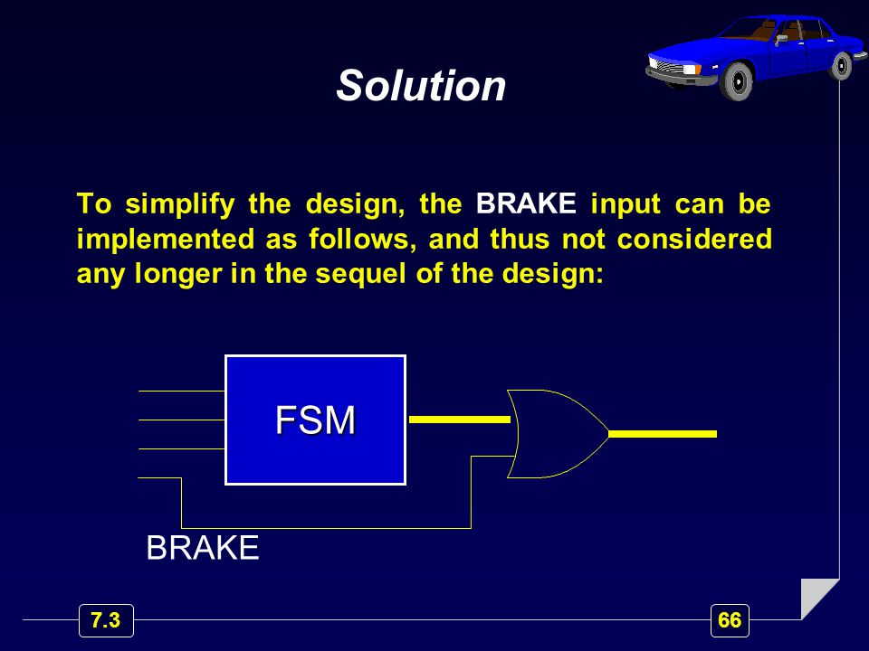 Solution To simplify the design, the BRAKE input can be implemented as follows, and thus not considered any longer in the sequel of the design: FSM BRAKE