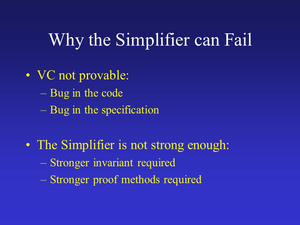 Why the Simplifier can Fail VC not provable: –Bug in the code –Bug in the specification The Simplifier is not strong enough: –Stronger invariant required –Stronger proof methods required