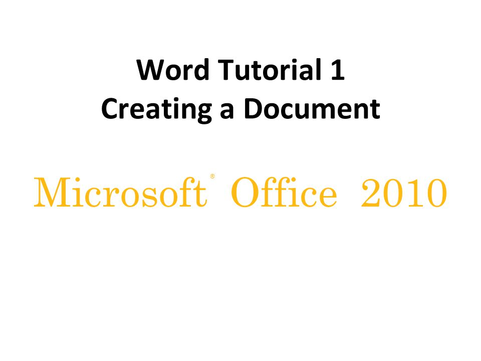 ® Microsoft Office 2010 Word Tutorial 1 Creating a Document