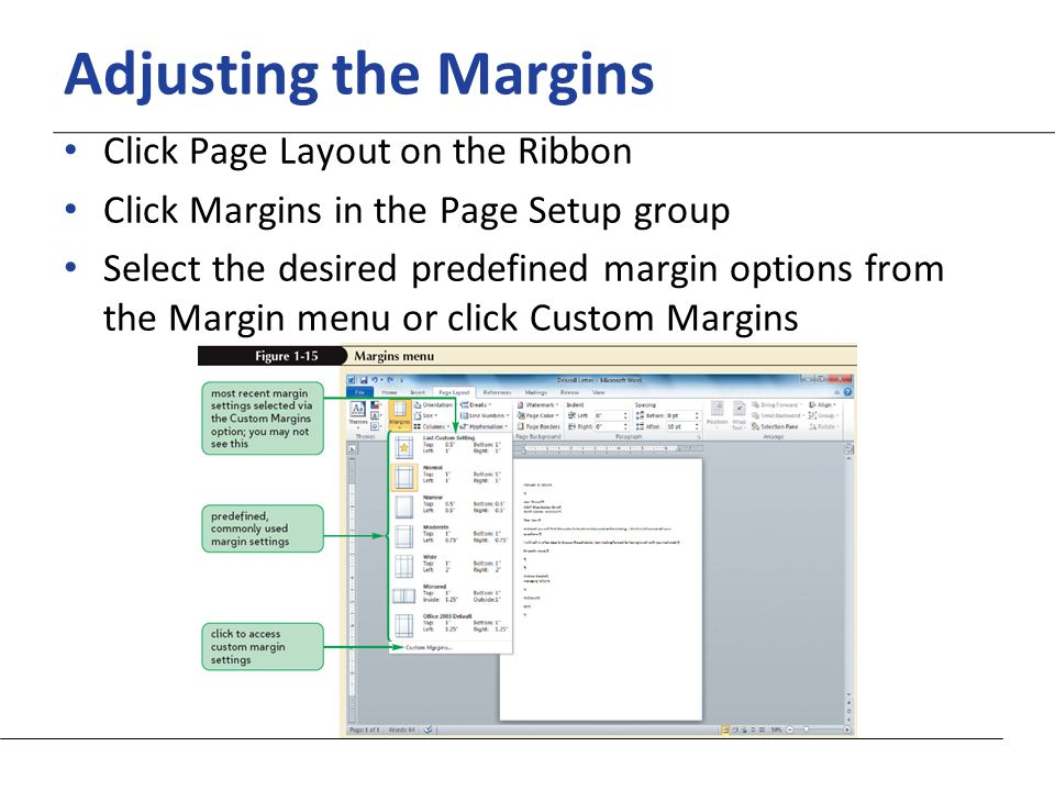 XP Adjusting the Margins Click Page Layout on the Ribbon Click Margins in the Page Setup group Select the desired predefined margin options from the Margin menu or click Custom Margins