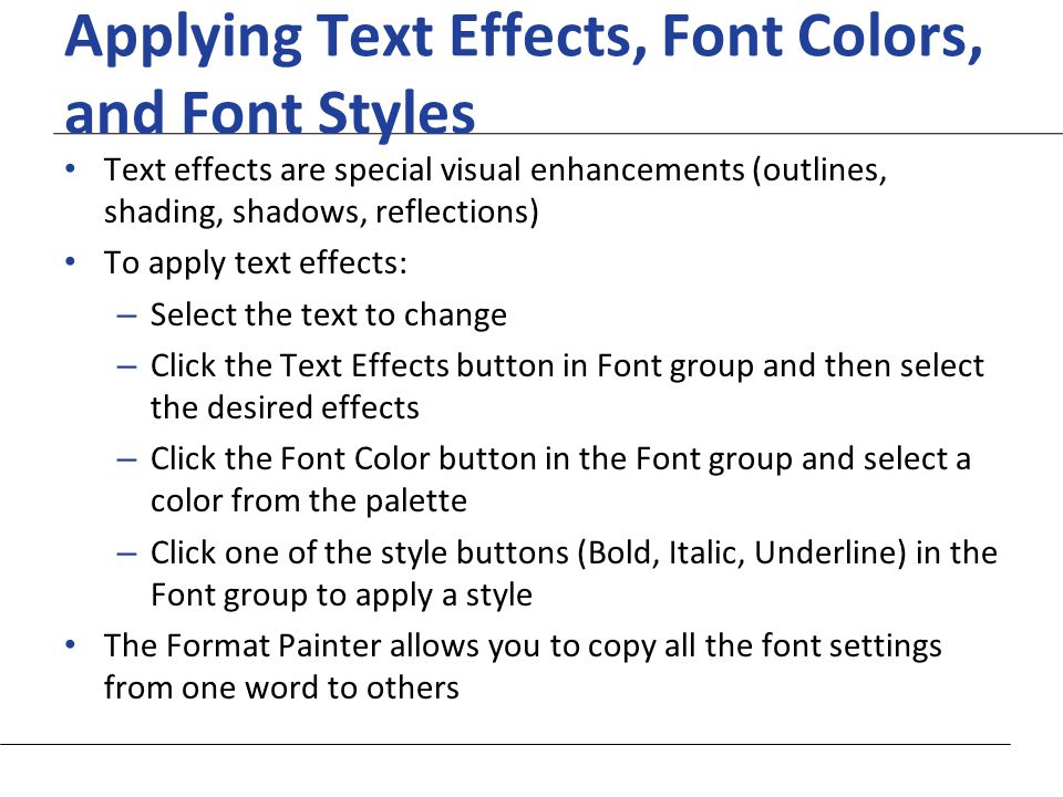 XP Applying Text Effects, Font Colors, and Font Styles Text effects are special visual enhancements (outlines, shading, shadows, reflections) To apply text effects: – Select the text to change – Click the Text Effects button in Font group and then select the desired effects – Click the Font Color button in the Font group and select a color from the palette – Click one of the style buttons (Bold, Italic, Underline) in the Font group to apply a style The Format Painter allows you to copy all the font settings from one word to others