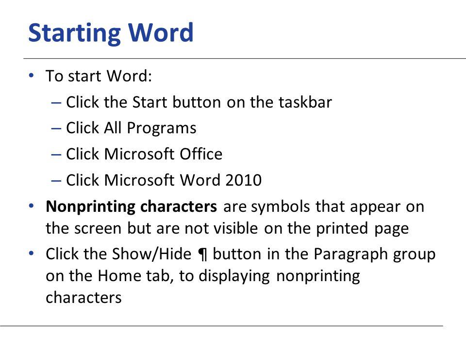 XP Starting Word To start Word: – Click the Start button on the taskbar – Click All Programs – Click Microsoft Office – Click Microsoft Word 2010 Nonprinting characters are symbols that appear on the screen but are not visible on the printed page Click the Show/Hide ¶ button in the Paragraph group on the Home tab, to displaying nonprinting characters