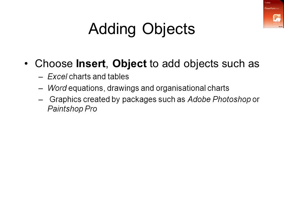 Adding Objects Choose Insert, Object to add objects such as –Excel charts and tables –Word equations, drawings and organisational charts – Graphics created by packages such as Adobe Photoshop or Paintshop Pro