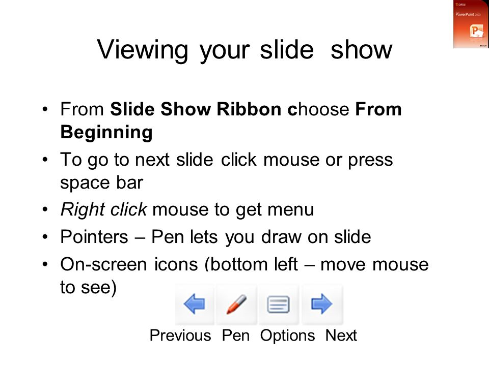 Viewing your slide show From Slide Show Ribbon choose From Beginning To go to next slide click mouse or press space bar Right click mouse to get menu Pointers – Pen lets you draw on slide On-screen icons (bottom left – move mouse to see) Previous Pen Options Next