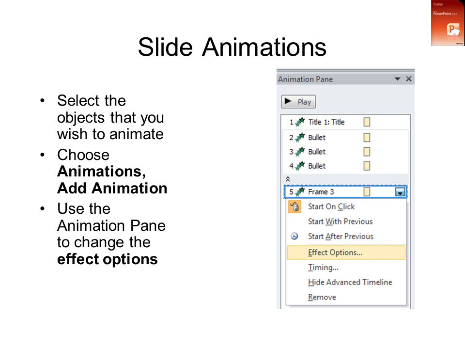 Slide Animations Select the objects that you wish to animate Choose Animations, Add Animation Use the Animation Pane to change the effect options
