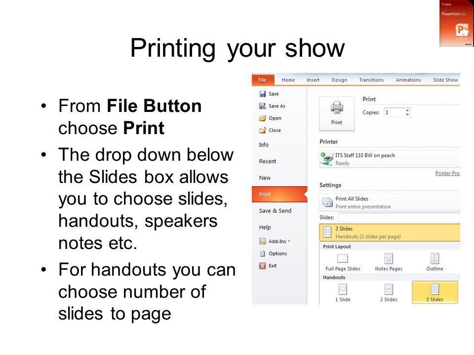 Printing your show From File Button choose Print The drop down below the Slides box allows you to choose slides, handouts, speakers notes etc.