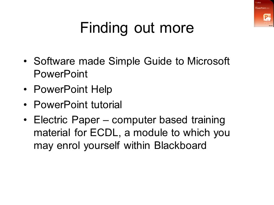 Finding out more Software made Simple Guide to Microsoft PowerPoint PowerPoint Help PowerPoint tutorial Electric Paper – computer based training material for ECDL, a module to which you may enrol yourself within Blackboard